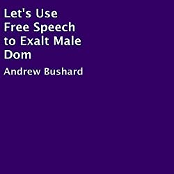 Let's Use Free Speech to Exalt Male Dom