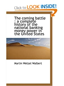 The Coming Battle A Complete History of the National Banking Money Power in the United States M. W. Walbert