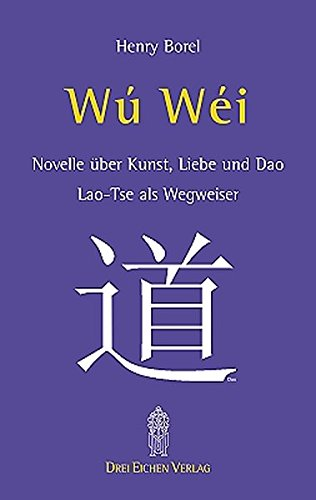 Wu-Wei. Laotse als Wegweiser: Novelle über Kunst, Liebe und Dao - Lao-Tse als Wegweiser