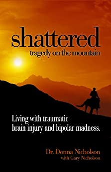 Shattered: Tragedy on the Mountain: Living with Traumatic Brain Injury and Bipolar Madness by [Nicholson, Dr Donna, Nicholson, Gary]