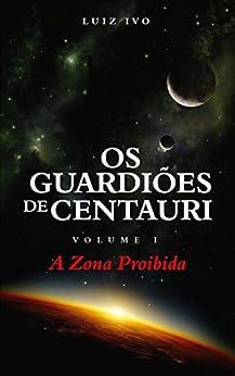 Os Guardiões de Centauri: A Zona Proibida - Volume I por [IVO, LUIZ]