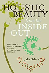 Holistic Beauty from the Inside Out: Your Complete Guide to Natural Health, Nutrition, and Skincare