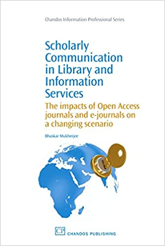Scholarly Communication in Library and Information Services: The Impacts of Open Access Journals and E-Journals on a Changing Scenario (Chandos Information Professional Series)