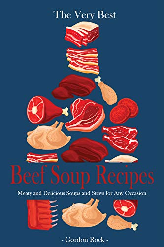 The Very Best Beef Soup Recipes: Meaty and Delicious Soups and Stews for Any Occasion by Gordon Rock