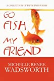 Go Fish My Friend, Michelle Renee Wadsworth, 1451258046