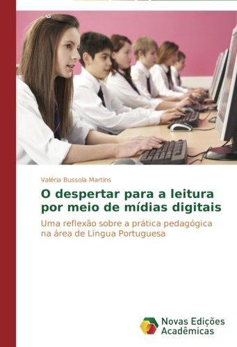 O despertar para a leitura por meio de mdias digitais: Uma reflexo sobre a prtica pedaggica na rea de Lngua Portuguesa (Portuguese Edition)