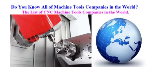 Do You Know All of Machine Tools Companies in the World?: The List of CNC Machine Tools Companies in the World.