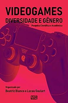 Videogames, Diversidade e Gênero: Pesquisa Científica e Acadêmica por [Job, Aline, Kurtz, Gabriela, Fortim, Ivelise, Caetano, Mayara, Pirro, Roxane]
