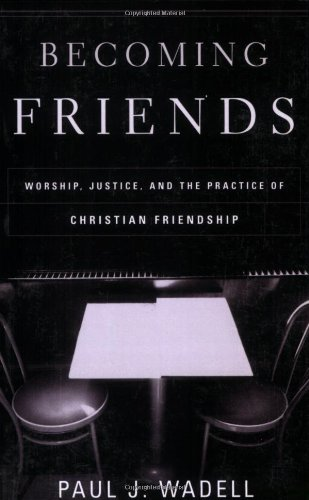 Becoming Friends: Worship, Justice, and the Practice of Christian Friendship