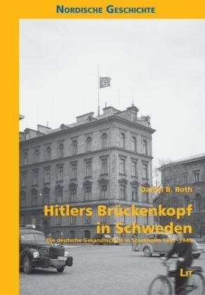 Hitlers Brückenkopf in Schweden: Die deutsche Gesandtschaft in Stockholm 1933-1945