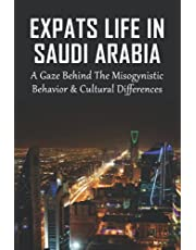 Expats Life In Saudi Arabia: A Gaze Behind The Misogynistic Behavior & Cultural Differences: Every Aspect Of Daily Life While Managing The Restrictions Imposed By Saudi Society