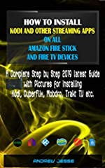 HOW TO INSTALL KODI AND OTHER STREAMING APPS ON ALL AMAZON FIRE STICK AND FIRE TV DEVICES: A Complete Step by Step 2019 latest Guide with Pictures for Installing Kodi, CyberFlix, Mobdro, Trakt TV etc.Works for all Amazon Fire Stick and TV dev...