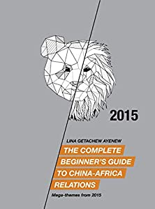 The Complete Beginner's Guide to China-Africa Relations - 2015: Mega-themes from 2015