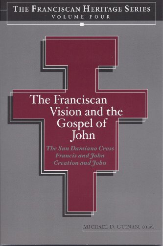 The Franciscan Far-sightedness and the Gospel of John (Heritage Series Volume Four) The San Damiano Crucifix, Francis and John, Creation and John