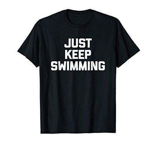 (Just Keep Swimming T-Shirt funny saying sarcastic novelty)