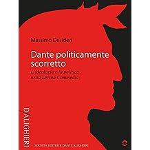 Dante politicamente scorretto. L'ideologia e la politica nella Divina Commedia (D/Alighieri) (Italian Edition)