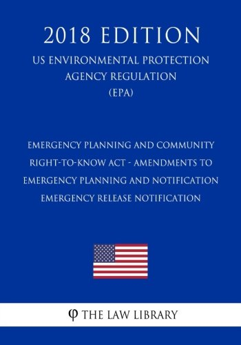 Emergency Planning and Community Right-to-Know Act - Amendments to Emergency Planning and Notification - Emergency Release Notification (US ... Agency Regulation) (EPA) (2018 Edition) (Emergency Planning And Community Right To Know Act)
