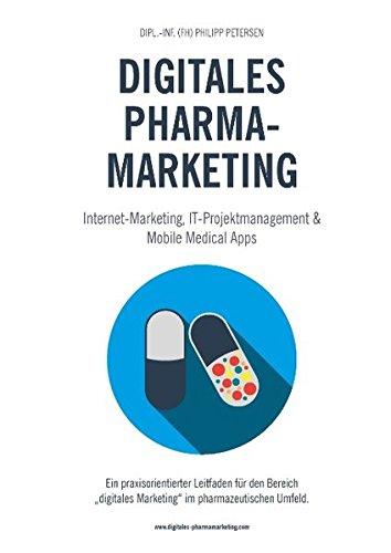 """Digitales Pharmamarketing - Internet-Marketing, IT-Projektmanagement & Mobile Medical Apps: Ein praxisorientierter Leitfaden für den Bereich """"digitales Marketing"""" im pharmazeutischen Umfeld."""