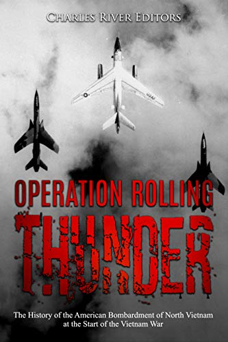 Operation Rolling Thunder: The History of the American Bombardment of North Vietnam at the Start of the Vietnam War