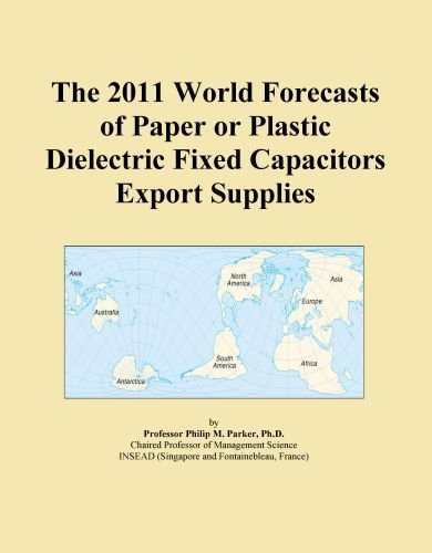 The 2011 World Forecasts of Paper or Plastic Dielectric Fixed Capacitors Export Supplies