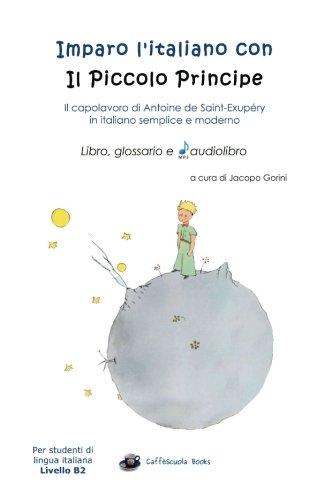 Imparo l'italiano con il Piccolo Principe: libro, glossario e audiolibro: Per studenti di lingua italiana di livello intermedio - B2
