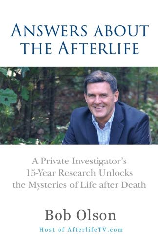 Answers about the Afterlife: A Private Investigator's 15-Year Research Unlocks the Mysteries of Life after Death (Bob Olson Best Psychic)