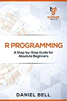 R Programming: A Step-by-Step Guide for Absolute Beginners Front Cover