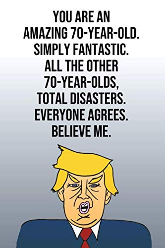 You Are An Amazing 70-Year-Old Simply Fantastic All the Other 70-Year-Olds Total Disasters Everyone Agrees Believe Me: Donald Trump 110-Page Blank ... Birthday Gag Gift Idea Better Than A Card]()