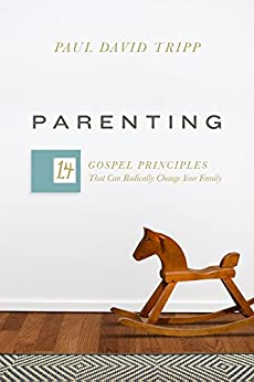 Parenting: 14 Gospel Principles That Can Radically Change Your Family by [Tripp, Paul David]
