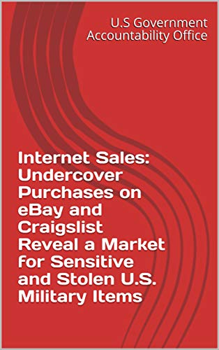 Internet Sales: Undercover Purchases on eBay and Craigslist Reveal a Market for Sensitive and Stolen U.S. Military Items
