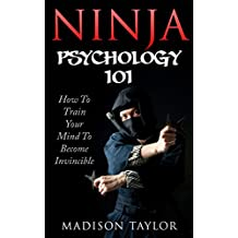 Ninja Psychology 101: Learn How to Train Your Mind to Become Invincible