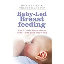 Baby-Led Breastfeeding: How to Make Breastfeeding Work - With Your Baby's Help. by Gill Rapley, Tracey Murkett