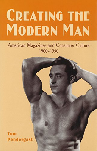 Creating the Modern Man: American Magazines and Consumer Culture, 1900-1950 by University of Missouri