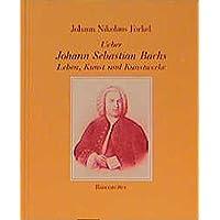 Ueber Johann Sebastian Bachs Leben, Kunst und Kunstwerke. Reprint der Erstausgabe Leipzig 1802