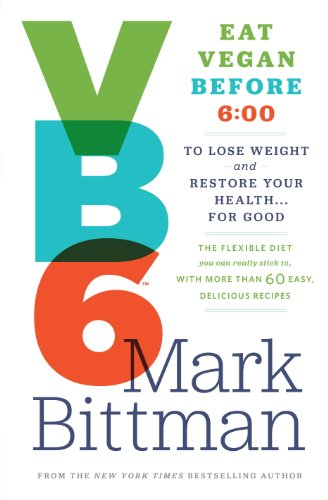 VB6: Eat Vegan Before 6:00 to Lose Weight and Restore Your Health . . . for Good by Mark Bittman