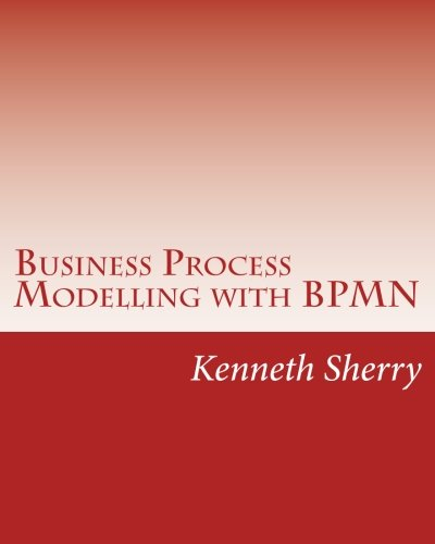 Business Process Modelling with BPMN: Modelling And Designing Business Processes Course Book Using The Business Process