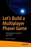 Let's Build a Multiplayer Phaser Game: With TypeScript, Socket.IO, and Phaser Front Cover