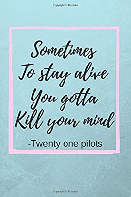 "Sometimes To Stay Alive You Gotta Kill Your Mind: Twenty One Pilots Quote Fan Novelty Notebook / Journal / Gift / Diary 120 Lined Pages (6"" x 9"") Medium Portable Size"