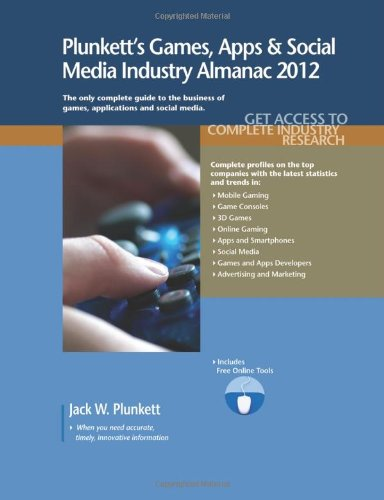 Plunkett's Games, Apps and Social Media Industry Almanac 2012: Gaming Industry Market Research, Statistics, Trends & Leading Companies (Plunkett's Games, Apps & Social Media Industry Almanac) by Jack W Plunkett