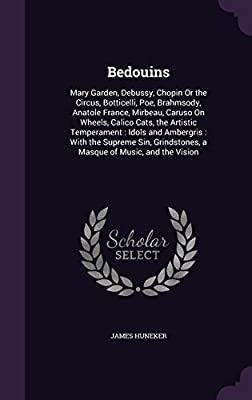 Bedouins: Mary Garden, Debussy, Chopin or the Circus, Botticelli, Poe, Brahmsody, Anatole France, Mirbeau, Caruso on Wheels, Calico Cats, the Artistic Temperament: Idols and Ambergris: With the Supreme Sin, Grindstones, a Masque of Music, and the Vision