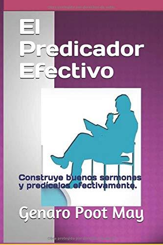El Predicador Efectivo Construye buenos sermones y predícalos efectivamente.  [Poot May, Genaro] (Tapa Blanda)