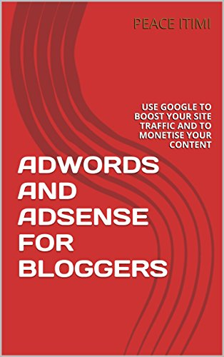 ADWORDS AND ADSENSE FOR BLOGGERS: USE GOOGLE TO BOOST YOUR SITE TRAFFIC AND TO MONETISE YOUR CONTENT