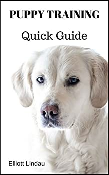 Puppy Training Quick Guide (Puppy Training, Dog Training, Dog Socialization, Puppy Socialization, Crate Training, Clicker Training, House Training) by [Lindau, Elliott]
