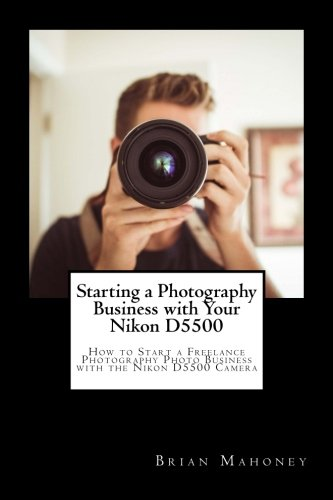 Download Starting a Photography Business with Your Nikon D5500: How to Start a Freelance Photography Photo Business with the Nikon D5500 Camera pdf epub