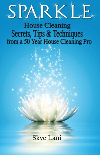 Sparkle: House Cleaning Secrets, Tips & Techniques from a 50 Year House Cleaning Pro