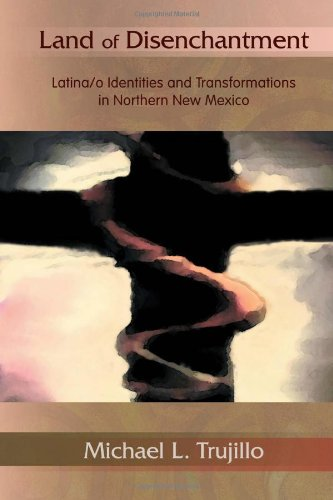 Land of Disenchantment: Latina/o Identities and Transformations in Northern New Mexico