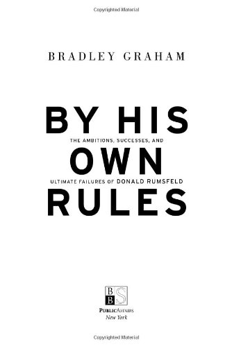 By His Own Rules : The Ambitions, Successes, and Ultimate Failures of Donald Rumsfeld