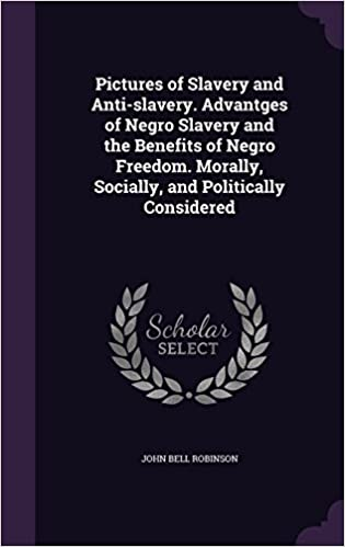 Pictures of Slavery and Anti-slavery. Advantges of Negro Slavery and the Benefits of Negro Freedom. Morally, Socially, and Politically Considered