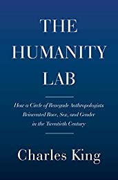 The Humanity Lab: How a Circle of Renegade Anthropologists Reinvented Race, Sex, and Gender in the Twentieth Century