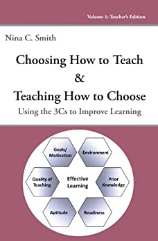 Choosing How to Teach and Teaching How to Choose: Using the 3Cs to Improve Learning (Volume I: Teacher's Edition) by [Smith, Nina C.]